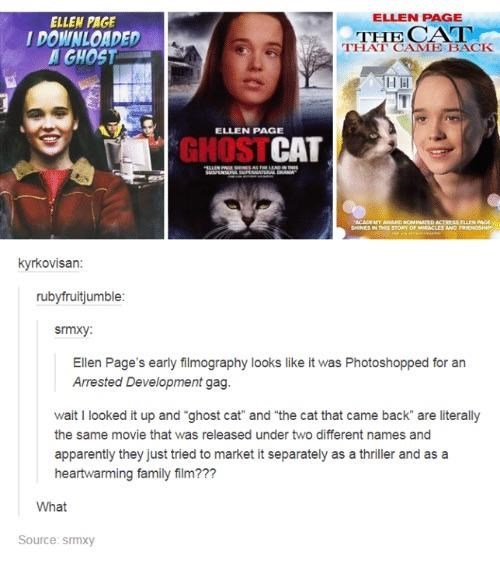 """Movie - ELLEN PAGE ELLEN PAGE I DOWNLOADED A GHOST THE CAT THAI CAME BACK ELLEN PAGE GHOST CAT ACAEAY AuONIND ACTREASEN Ga SeNESIN TE Y OF MACLES AND R s kyrkovisan: rubyfruitjumble: smxy: Ellen Page's early filmography looks like it was Photoshopped for an Arrested Development gag. wait I looked it up and """"ghost cat and """"the cat that came back"""" are literally the same movie that was released under two different names and apparently they just tried to market it separately as a thriller and as hea"""