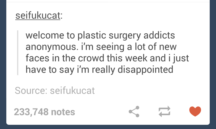 Text - seifukucat: welcome to plastic surgery addicts anonymous. i'm seeing a lot of new faces in the crowd this week andi just have to say i'm really disappointed Source: seifukucat 233,748 notes