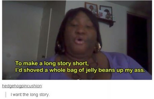 Face - To make a long story short, I'd shoved a whole bag of jelly beans up my ass. hedgehogpincushion Iwant the long story.