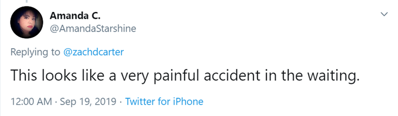 Text - Amanda C. @AmandaStarshine Replying to @zachdcarter This looks like a very painful accident in the waiting. 12:00 AM Sep 19, 2019 Twitter for iPhone