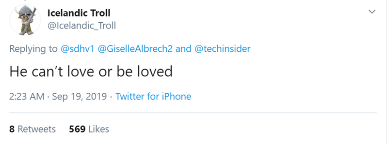 Text - Icelandic Troll @lcelandic_Troll Replying to @sdhv1 @GiselleAlbrech2 and @techinsider He can't love or be loved 2:23 AM Sep 19, 2019 Twitter for iPhone 569 Likes 8 Retweets