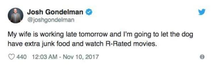 Text - Josh Gondelman @joshgondelman My wife is working late tomorrow and I'm going to let the dog have extra junk food and watch R-Rated movies 440 12:03 AM- Nov 10, 2017