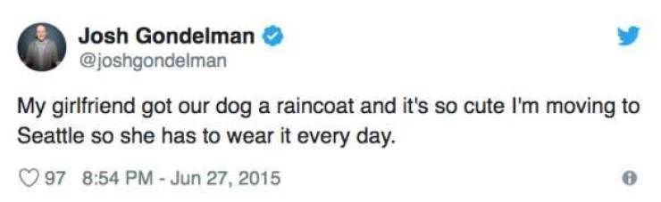Text - Josh Gondelman @joshgondelman My girlfriend got our dog a raincoat and it's so cute I'm moving to Seattle so she has to wear it every day. 97 8:54 PM-Jun 27, 2015