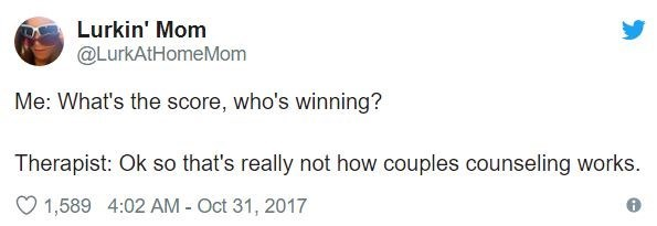 Text - Lurkin' Mom @LurkAtHomeMom Me: What's the score, who's winning? Therapist: Ok so that's really not how couples counseling works. 1,589 4:02 AM - Oct 31, 2017