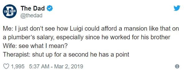 Text - The Dad THE DAD @thedad Me: I just don't see how Luigi could afford a mansion like that on a plumber's salary, especially since he worked for his brother Wife: see what I mean? Therapist: shut up for a second he has a point 1,995 5:37 AM - Mar 2, 2019