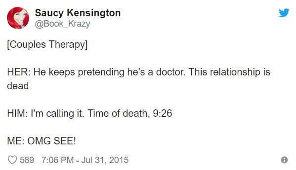 Text - Saucy Kensington @Book_Krazy [Couples Therapy] HER: He keeps pretending he's a doctor. This relationship is dead HIM: I'm calling it. Time of death, 9:26 ME: OMG SEE! 589 7:06 PM - Jul 31, 2015