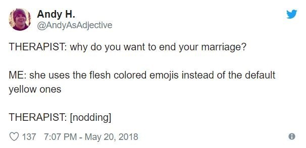 Text - Andy H @AndyAsAdjective THERAPIST: why do you want to end your marriage? ME: she uses the flesh colored emojis instead of the default yellow ones THERAPIST: [nodding] 137 7:07 PM - May 20, 2018