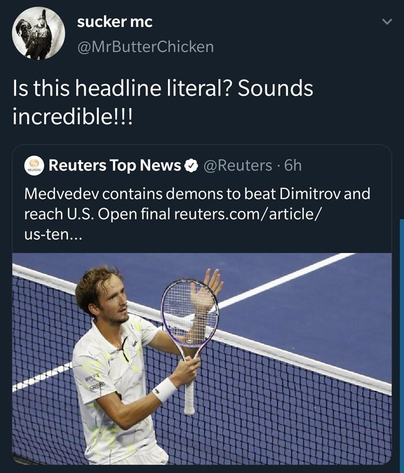 Tennis racket - sucker mc @MrButterChicken Is this headline literal? Sounds incredible!!! Reuters Top News @Reuters 6h REUTERS Medvedev contains demons to beat Dimitrov and reach U.S. Open final reuters.com/article/ us-ten... BOVET