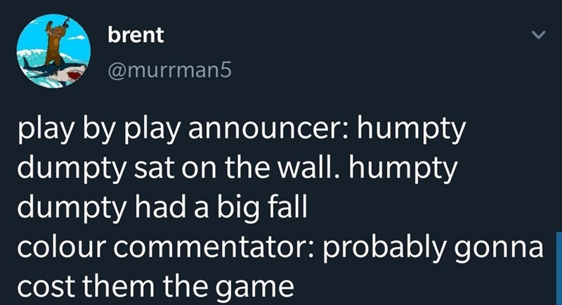 Text - brent @murrman5 play by play announcer: humpty dumpty sat on the wall. humpty dumpty had a big fall colour commentator: probably gonna cost them the game