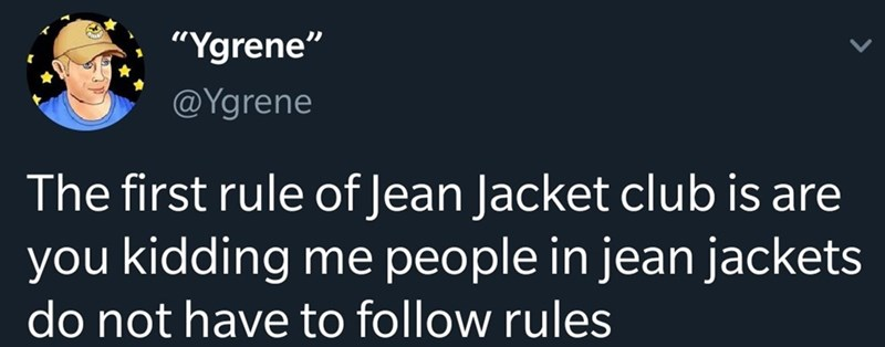 """Text - """"Ygrene"""" @Ygrene The first rule of Jean Jacket club is are you kidding do not have to follow rules me people in jean jackets"""