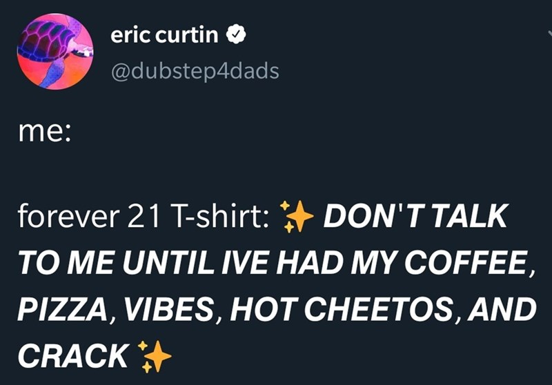 Text - eric curtin @dubstep4dads me: forever 21 T-shirt: DON'T TALK TO ME UNTIL IVE HAD MY COFFEE PIZZA, VIBES, HOT CHEETOS, AND CRACK