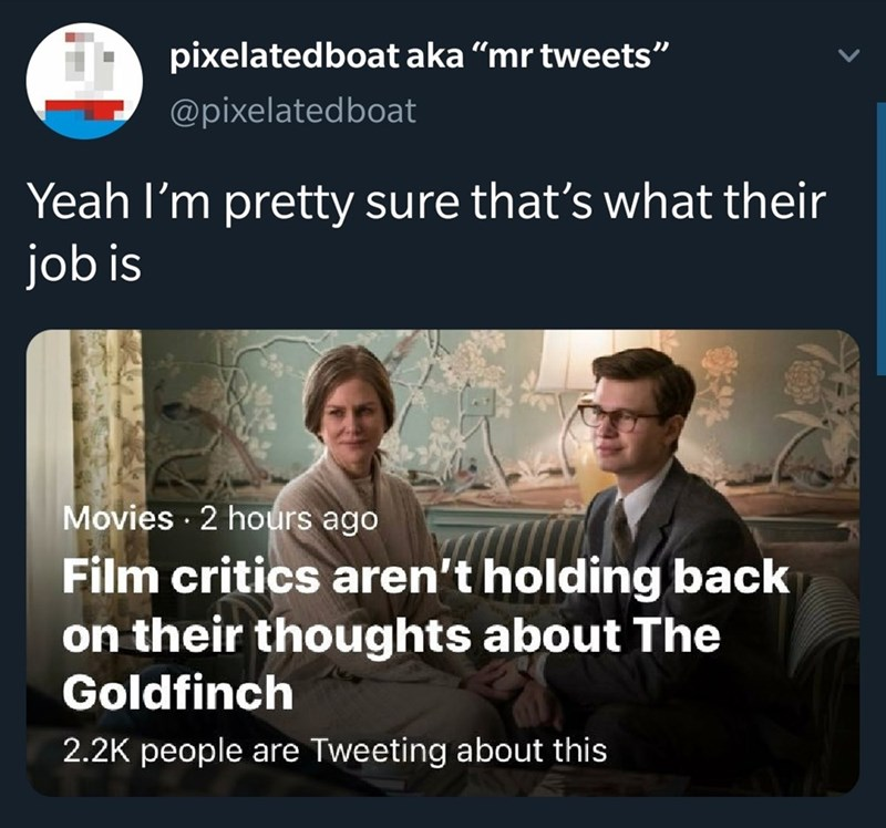 """Text - pixelatedboat aka """"mr tweets"""" @pixelatedboat Yeah I'm pretty sure that's what their job is Movies 2 hours ago Film critics aren't holding back on their thoughts about The Goldfinch 2.2K people are Tweeting about this"""