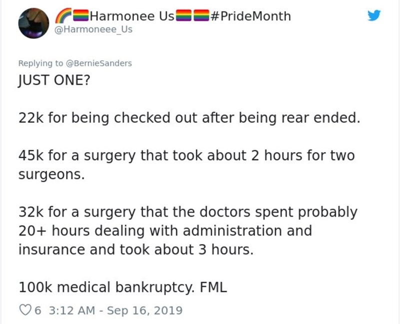 Text - Harmonee Us @Harmoneee_Us #PrideMonth Replying to@BernieSanders JUST ONE? 22k for being checked out after being rear ended. 45k for a surgery that took about 2 hours for two surgeons. 32k for a surgery that the doctors spent probably 20+ hours dealing with administration and insurance and took about 3 hours. 100k medical bankruptcy. FML 6 3:12 AM Sep 16, 2019 -
