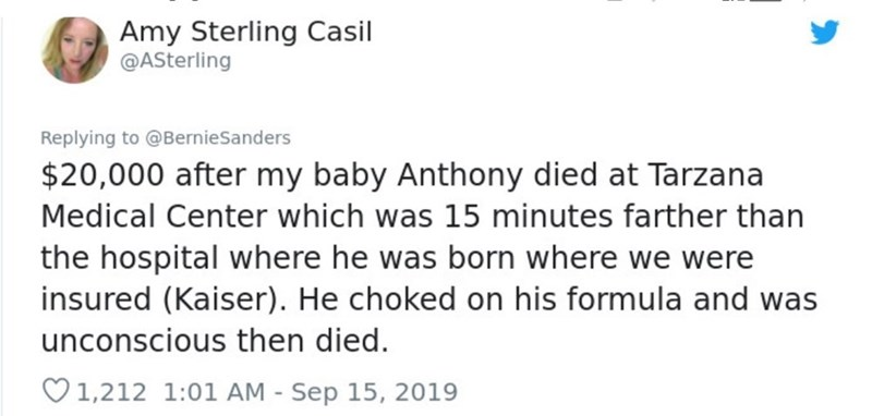 Text - Amy Sterling Casil @ASterling Replying to @BernieSanders $20,000 after my baby Anthony died at Tarzana Medical Center which was 15 minutes farther than the hospital where he was born where we were insured (Kaiser). He choked on his formula and was unconscious then died. V1,212 1:01 AM - Sep 15, 2019