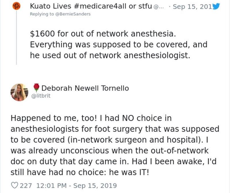 Text - Kuato Lives #medicare4all or stfu@.Sep 15, 201 Replying to @BernieSanders $1600 for out of network anesthesia. Everything was supposed to be covered, and he used out of network anesthesiologist. Deborah Newell Tornello @litbrit Happened to me, too! I had NO choice in anesthesiologists for foot surgery that was supposed to be covered (in-network surgeon and hospital). T was already unconscious when the out-of-network doc on duty that day came in. Had I been awake, I'd still have had no cho