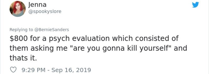 """Text - Jenna @spookyslore Replying to @BernieSanders $800 for a psych evaluation which consisted of them asking me """"are you gonna kill yourself"""" and thats it. 9:29 PM Sep 16, 2019"""