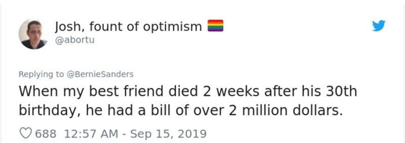 Text - Josh, fount of optimism @abortu Replying to@BernieSanders When my best friend died 2 weeks after his 30th birthday, he had a bill of over 2 million dollars. 688 12:57 AM - Sep 15, 2019