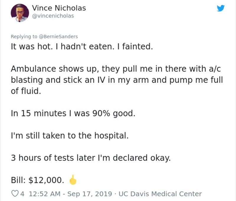 Text - Vince Nicholas @vincenicholas Replying to@BernieSanders It was hot. I hadn't eaten. I fainted. Ambulance shows up, they pull me in there with a/c blasting and stick an IV in my arm and pump me full of fluid. In 15 minutes I was 90% good I'm still taken to the hospital. 3 hours of tests later I'm declared okay. Bill: $12,000 4 12:52 AM - Sep 17, 2019 UC Davis Medical Center
