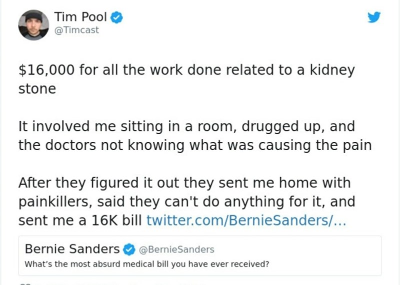 Text - Tim Pool @Timcast $16,000 for all the work done related to a kidney stone It involved me sitting in a room, drugged up, and the doctors not knowing what was causing the pain After they figured it out they sent me home with painkillers, said they can't do anything for it, and sent me a 16K bill twitter.com/BernieSanders/... Bernie Sanders @BernieSanders What's the most absurd medical bill you have ever received?
