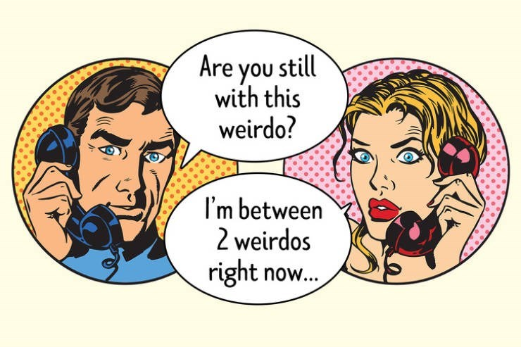 Cartoon - Are you still with this weirdo? I'm between 2 weirdos right now...