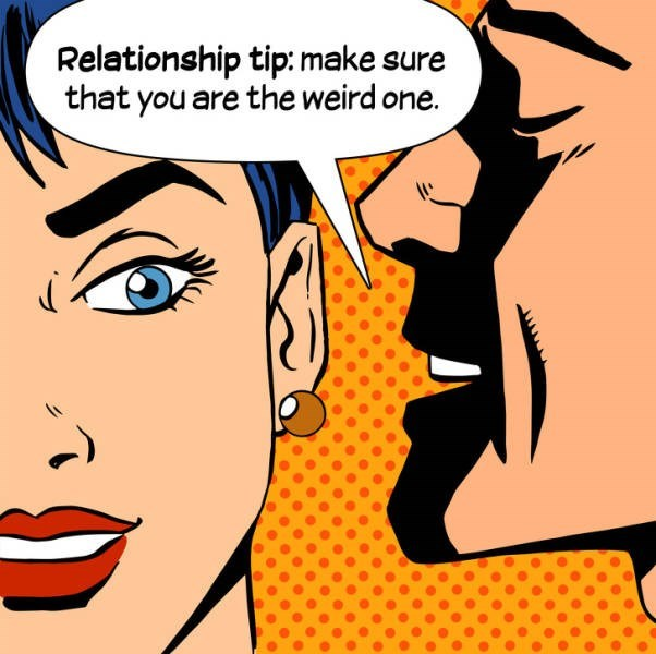 Cartoon - Relationship tip: make sure that you are the weird one.