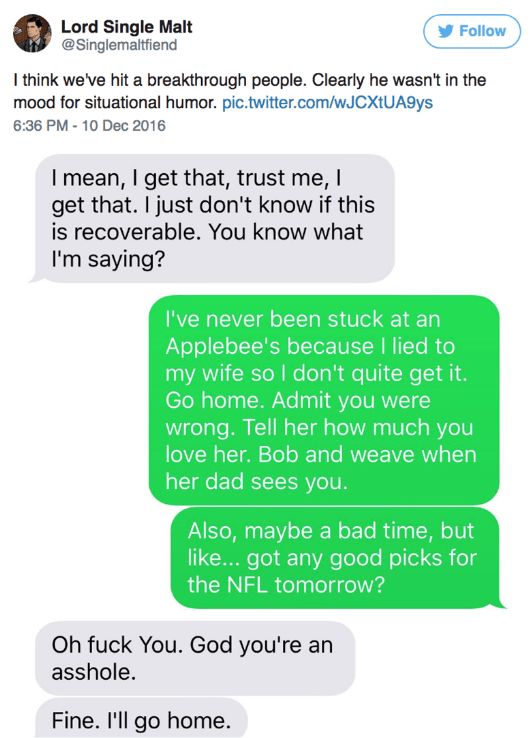 Text - Lord Single Malt @Singlemaltfiend Follow I think we've hit a breakthrough people. Clearly he wasn't in the mood for situational humor. pic.twitter.com/wJCXtUA9ys 6:36 PM - 10 Dec 2016 Imean, I get that, trust me, I get that. I just don't know if this is recoverable. You know what I'm saying? I've never been stuck at an Applebee's because I lied to my wife so I don't quite get it. Go home. Admit you were wrong. Tell her how much you love her. Bob and weave when her dad sees you. Also, mayb