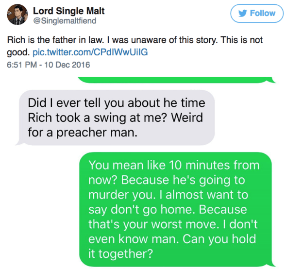 Text - Lord Single Malt @Singlemaltfiend Follow Rich is the father in law. I was unaware of this story. This is not good. pic.twitter.com/CPdIWwUilG 6:51 PM-10 Dec 2016 Did I ever tell you about he time Rich took a swing at me? Weird for a preacher man You mean like 10 minutes from now? Because he's going to murder you. I almost want to say don't go home. Because that's your worst move. I don't even know man. Can you hold it together?