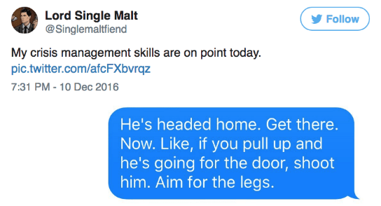 Text - Lord Single Malt @Singlemaltfiend Follow My crisis management skills are on point today. pic.twitter.com/afcFXbvrqz 7:31 PM -10 Dec 2016 He's headed home. Get there. Now. Like, if you pull up and he's going for the door, shoot him. Aim for the legs.