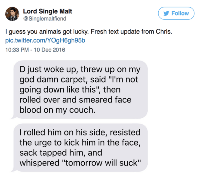 """Text - Lord Single Malt @Singlemaltfiend Follow I guess you animals got lucky. Fresh text update from Chris pic.twitter.com/YOgH6gh95b 10:33 PM -10 Dec 2016 D just woke up, threw up on my god damn carpet, said """"I'm not going down like this"""", then rolled over and smeared face blood on my couch. I rolled him on his side, resisted the urge to kick him in the face, sack tapped him, and whispered """"tomorrow will suck"""""""