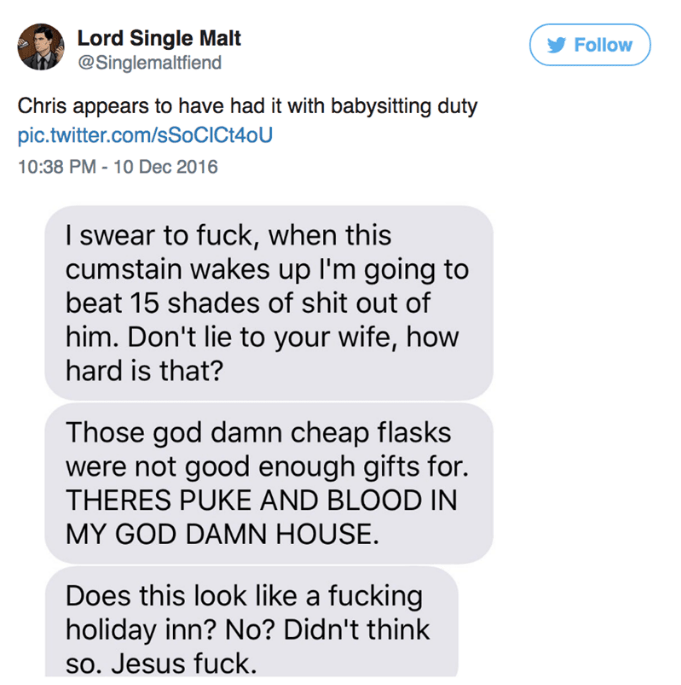 Text - Lord Single Malt @Singlemaltfiend Follow Chris appears to have had it with babysitting duty pic.twitter.com/SSOCIC140U 10:38 PM - 10 Dec 2016 I swear to fuck, when this cumstain wakes up I'm going to beat 15 shades of shit out of him. Don't lie to your wife, how hard is that? Those god damn cheap flasks were not good enough gifts for. THERES PUKE AND BLOOD IN MY GOD DAMN HOUSE. Does this look like a fucking holiday inn? No? Didn't think so. Jesus fuck.