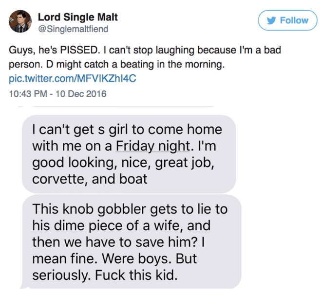 Text - Lord Single Malt @Singlemaltfiend Follow Guys, he's PISSED. I can't stop laughing because I'm a bad person. D might catch a beating in the morning. pic.twitter.com/MFVIKZH14C 10:43 PM - 10 Dec 2016 I can't get s girl to come home with me on a Friday night. I'm good looking, nice, great job, corvette, and boat This knob gobbler gets to lie to his dime piece of a wife, and then we have to save him? I mean fine. Were boys. But seriously. Fuck this kid.