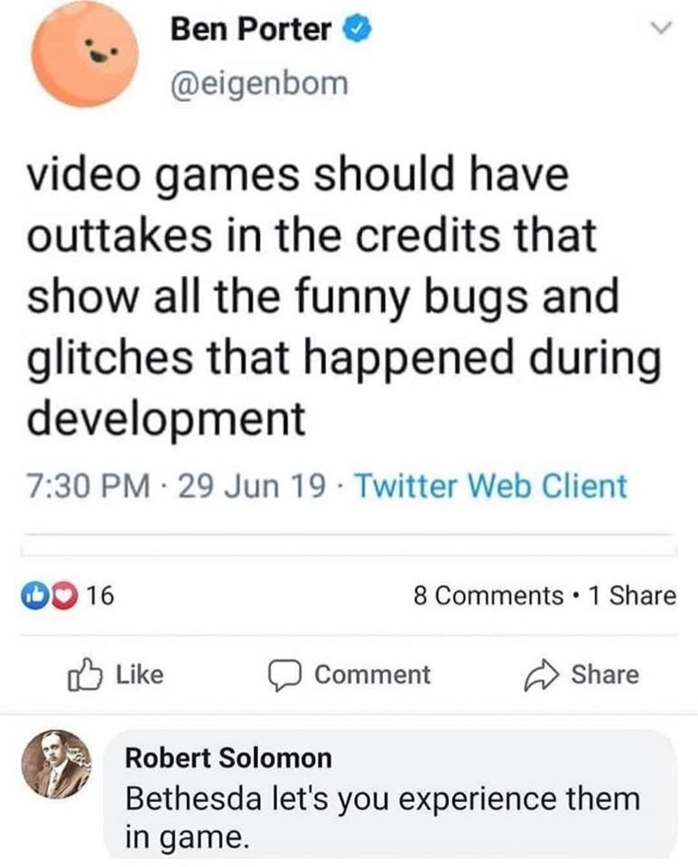 Text - Ben Porter @eigenbom video games should have outtakes in the credits that show all the funny bugs and glitches that happened during development 7:30 PM 29 Jun 19 Twitter Web Client 0 16 8 Comments 1 Share ל Like Share Comment Robert Solomon Bethesda let's you experience them in game.