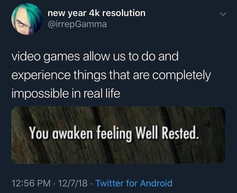 Text - new year 4k resolution @irrepGamma video games allow us to do and experience things that are completely impossible in real life You awaken feeling Well Rested. 12:56 PM 12/7/18 Twitter for Android