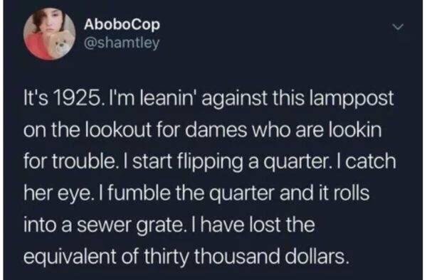 Text - AboboCop @shamtley It's 1925. I'm leanin' against this lamppost on the lookout for dames who are lookin for trouble. I start flipping a quarter. I catch her eye. I fumble the quarter and it rolls into a sewer grate. I have lost the equivalent of thirty thousand dollars.