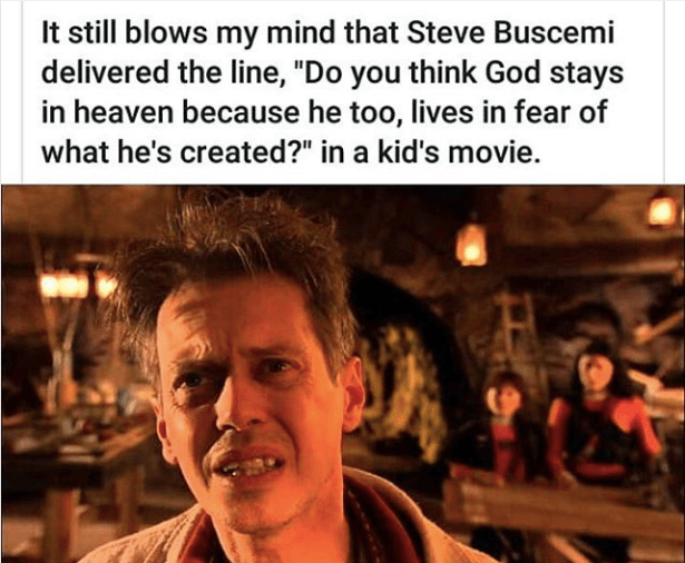 """Photo caption - It still blows my mind that Steve Buscemi delivered the line, """"Do you think God stays in heaven because he too, lives in fear of what he's created?"""" in a kid's movie."""