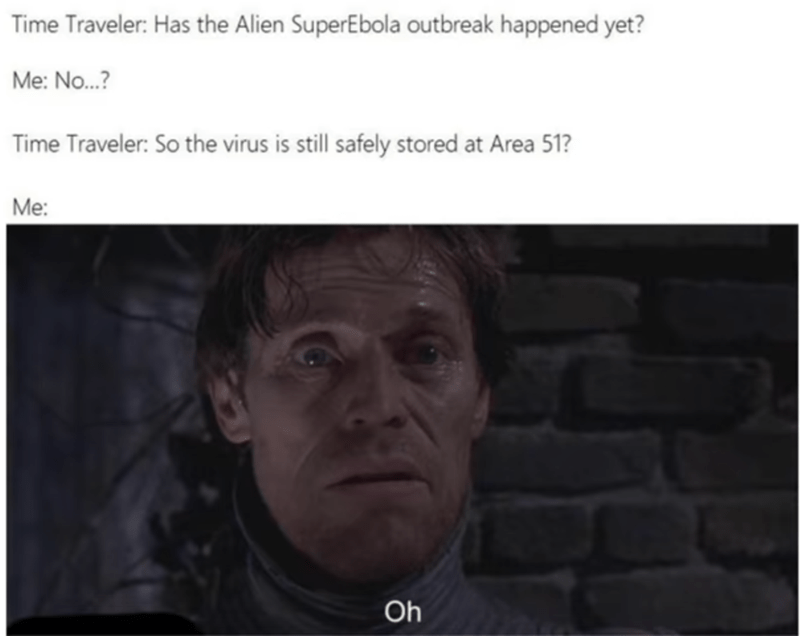 Face - Time Traveler: Has the Alien SuperEbola outbreak happened yet? Me: No..? Time Traveler: So the virus is still safely stored at Area 51? Мe Oh