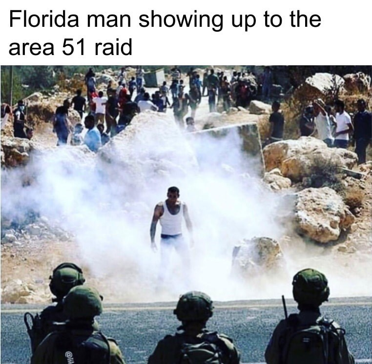 Text - Water - Florida man showing up to the area 51 raid @lik