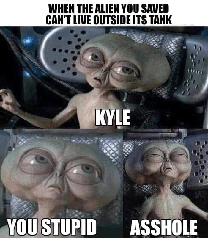 Internet meme - WHEN THE ALIEN YOU SAVED CAN'T LIVE OUTSIDE ITS TANK KYLE YOU STUPID ASSHOLE