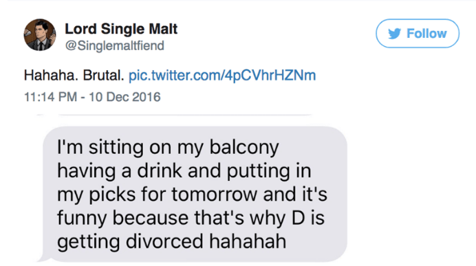 Text - Lord Single Malt @Singlemaltfiend Follow Hahaha. Brutal. pic.twitter.com/4pcVhrHZNm 11:14 PM - 10 Dec 2016 I'm sitting on my balcony having a drink and putting in my picks for tomorrow and it's funny because that's why D is getting divorced hahahah