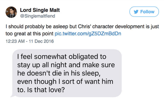 Text - Lord Single Malt @Singlemaltfiend Follow I should probably be asleep but Chris' character development is just too great at this point pic.twitter.com/gZ5DZmBd Dn 12:23 AM - 11 Dec 2016 I feel somewhat obligated to stay up all night and make sure he doesn't die in his sleep, even though I sort of want him to. Is that love?