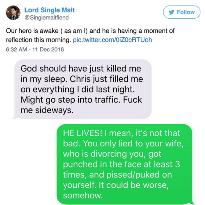 Text - Lord Single Malt @Singlemaltfiend Follow Our hero is awake ( as am I) and he is having a moment of reflection this morning. pic.twitter.com/OiZOcRTUoh 6:32 AM - 11 Dec 2016 God should have just killed me in my sleep. Chris just filled me on everything I did last night. Might go step into traffic. Fuck me sideways. HE LIVES! I mean, it's not that bad. You only lied to your wife, who is divorcing you, got punched in the face at least 3 times, and pissed/puked yourself. It could be worse, so