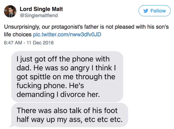 Text - Lord Single Malt @Singlemaltfiend Follow Unsurprisingly, our protagonist's father is not pleased with his son's life choices pic.twitter.com/nww3dfvOJD 6:47 AM - 11 Dec 2016 I just got off the phone with dad. He was so angry I think I got spittle on me through the fucking phone. He's demanding I divorce her. There was also talk of his foot half way up my ass, etc etc etc.
