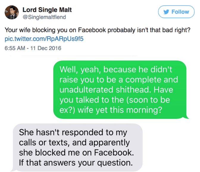 Text - Lord Single Malt @Singlemaltfiend Follow Your wife blocking you on Facebook probabaly isn't that bad right? pic.twitter.com/RpARpUs9f5 6:55 AM-11 Dec 2016 Well, yeah, because he didn't raise you to be a complete and unadulterated shithead. Have you talked to the (soon to be ex?) wife yet this morning? She hasn't responded to my calls or texts, and apparently she blocked me on Facebook. If that answers your question.