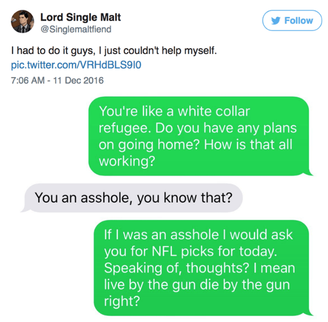 Text - Lord Single Malt @Singlemaltfiend Follow I had to do it guys, I just couldn't help myself. pic.twitter.com/RHDBLS910 7:06 AM-11 Dec 2016 You're like a white collar refugee. Do you have any plans on going home? How is that all working? You an asshole, you know that? If I was an asshole I would ask you for NFL picks for today. Speaking of, thoughts? I mean live by the gun die by the gun right?
