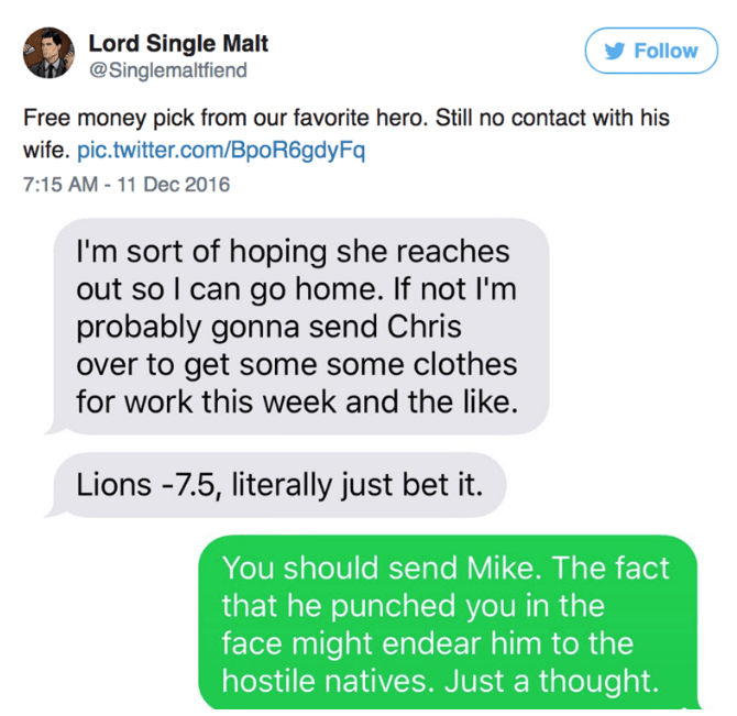 Text - Lord Single Malt @Singlemaltfiend Follow Free money pick from our favorite hero. Still no contact with his wife. pic.twitter.com/BpoR6gdyFq 7:15 AM -11 Dec 2016 I'm sort of hoping she reaches out so I can go home. If not I'm probably gonna send Chris over to get some some clothes for work this week and the like. Lions -7.5, literally just bet it. You should send Mike. The fact that he punched you in the face might endear him to the hostile natives. Just a thought.