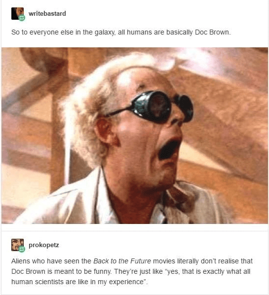"""Eyewear - writebastard So to everyone else in the galaxy, all humans are basically Doc Brown. prokopetz Aliens who have seen the Back to the Future movies literally don't realise that Doc Brown is meant to be funny. They're just like """"yes, that is exactly what all human scientists are like in my experience"""""""