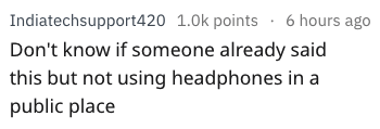 Text - Indiatechsupport420 1.0k points 6 hours ago Don't know if someone already said this but not using headphones in a public place