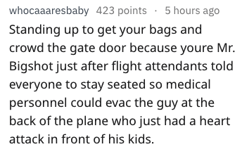 Text - whocaaaresbaby 423 points 5 hours ago Standing up to get your bags and crowd the gate door because youre Mr. Bigshot just after flight attendants told everyone to stay seated so medical personnel could evac the guy at the back of the plane who just had a heart attack in front of his kids.