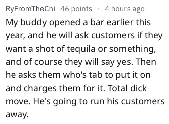Text - RyFromTheChi 46 points 4 hours ago My buddy opened a bar earlier this year, and he will ask customers if they want a shot of tequila or something, and of course they will say yes. Then he asks them who's tab to put it on and charges them for it. Total dick move. He's going to run his customers away