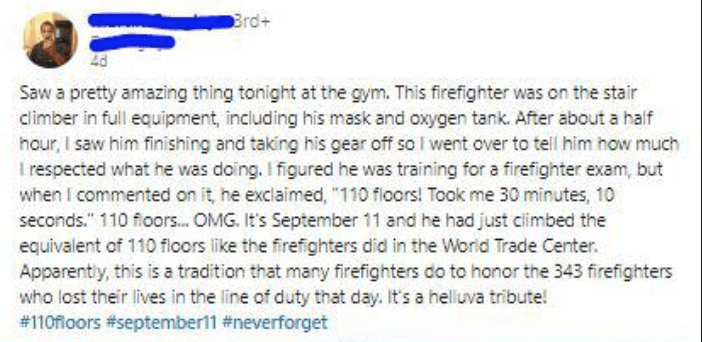 "Text - Brd+ Saw a pretty amazing thing tonight at the gym. This firefighter was on the stair climber in full equipment, including his mask and oxygen tank. After about a half hour, I saw him finishing and taking his gear off so I went over to tell him how much I respected what he was doing. I figured he was training for a firefighter exam, but when I commented on it, he exclaimed, ""110 floors! Took me 30 minutes, 10 seconds."" 110 floors... OMG. It's September 11 and he had just climbed the equiv"